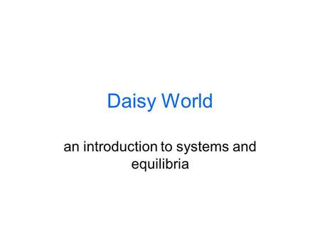 Daisy World an introduction to systems and equilibria.