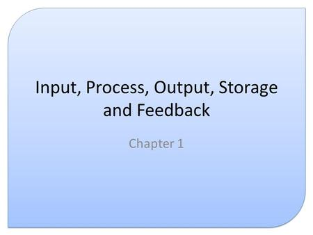 Input, Process, Output, Storage and Feedback Chapter 1.