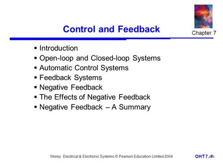 Storey: Electrical & Electronic Systems © Pearson Education Limited 2004 OHT 7.1 Control and Feedback Introduction Open-loop and Closed-loop Systems Automatic.