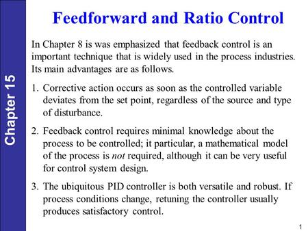 Chapter 15 1 Feedforward and Ratio Control In Chapter 8 is was emphasized that feedback control is an important technique that is widely used in the process.