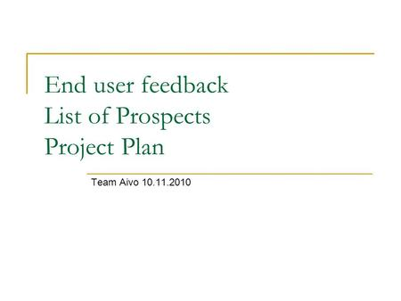 End user feedback List of Prospects Project Plan Team Aivo 10.11.2010.