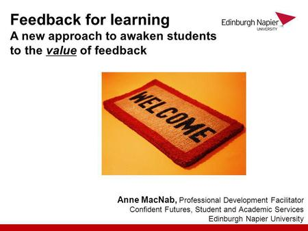 Anne MacNab, Professional Development Facilitator Confident Futures, Student and Academic Services Edinburgh Napier University Feedback for learning A.