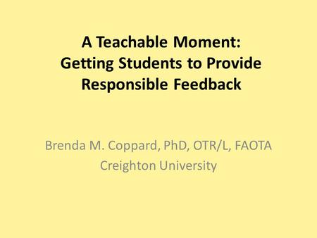 A Teachable Moment: Getting Students to Provide Responsible Feedback Brenda M. Coppard, PhD, OTR/L, FAOTA Creighton University.