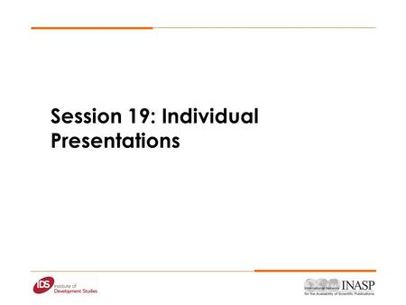 Session 19: Individual Presentations. TimeFriday 09.00-09.30Day fives objectives 09.00-10.30 Individual Presentations 10.30-11.00 11.00-11.30Individual.
