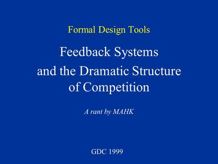 Formal Design Tools Feedback Systems and the Dramatic Structure of Competition A rant by MAHK GDC 1999.