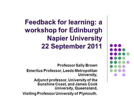 Feedback for learning: a workshop for Edinburgh Napier University 22 September 2011 Professor Sally Brown Emeritus Professor, Leeds Metropolitan University,