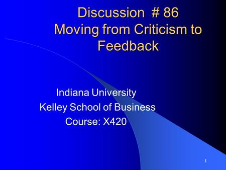 1 Discussion Discussion # 86 Moving from Criticism to Feedback Indiana University Kelley School of Business Course: X420.