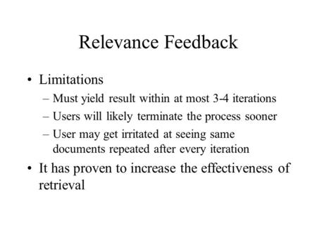 Relevance Feedback Limitations –Must yield result within at most 3-4 iterations –Users will likely terminate the process sooner –User may get irritated.