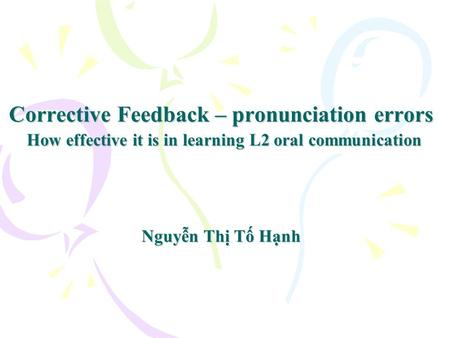 Corrective Feedback – pronunciation errors How effective it is in learning L2 oral communication Nguyễn Thị Tố Hạnh.