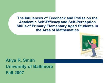 The Influences of Feedback and Praise on the Academic Self-Efficacy and Self-Perception Skills of Primary Elementary Aged Students in the Area of Mathematics.