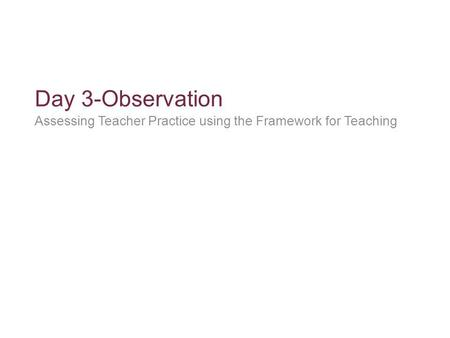 Day 3-Observation Assessing Teacher Practice using the Framework for Teaching.