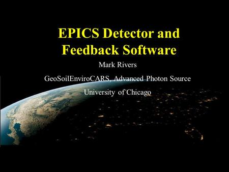EPICS Detector and Feedback Software Mark Rivers GeoSoilEnviroCARS, Advanced Photon Source University of Chicago.