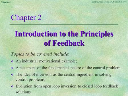 Goodwin, Graebe, Salgado ©, Prentice Hall 2000 Chapter 2 Introduction to the Principles of Feedback Topics to be covered include: v An industrial motivational.
