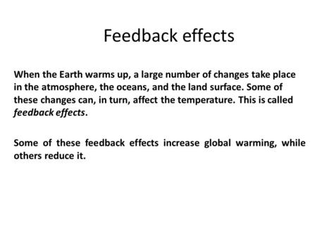 Feedback effects When the Earth warms up, a large number of changes take place in the atmosphere, the oceans, and the land surface. Some of these changes.