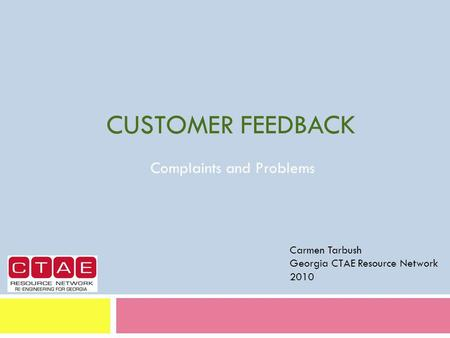 CUSTOMER FEEDBACK Complaints and Problems Carmen Tarbush Georgia CTAE Resource Network 2010.