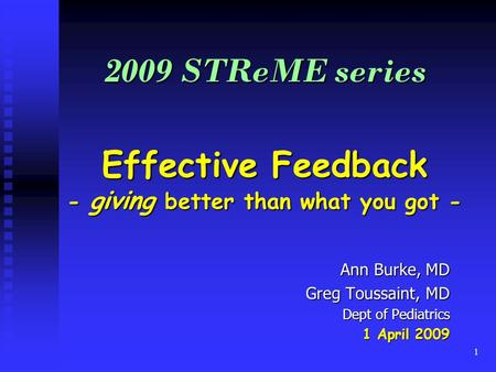 1 2009 STReME series Effective Feedback - giving better than what you got - Ann Burke, MD Greg Toussaint, MD Dept of Pediatrics 1 April 2009.