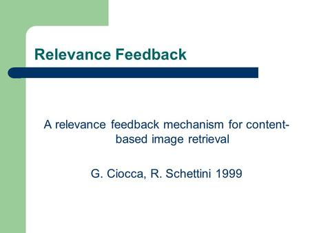 Relevance Feedback A relevance feedback mechanism for content- based image retrieval G. Ciocca, R. Schettini 1999.