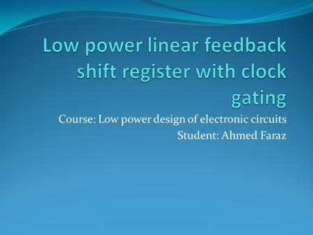 Course: Low power design of electronic circuits Student: Ahmed Faraz.