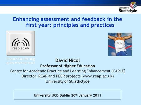 Enhancing assessment and feedback in the first year: principles and practices David Nicol Professor of Higher Education Centre for Academic Practice and.