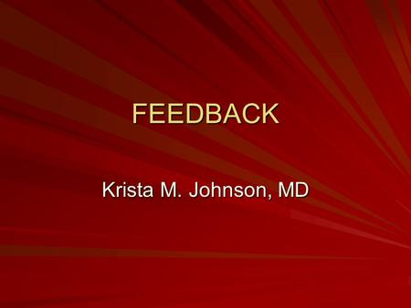FEEDBACK Krista M. Johnson, MD. Overview Definition Examples of feedback Characteristics of effective feedback Skill practice.