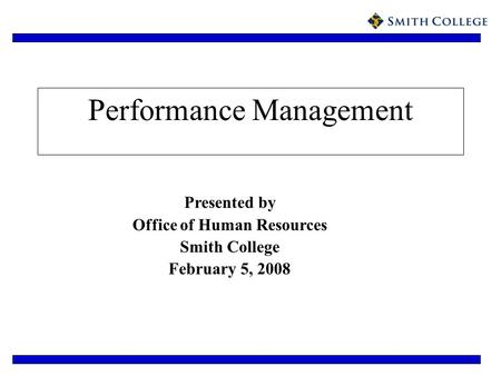 Performance Management Presented by Office of Human Resources Smith College February 5, 2008.
