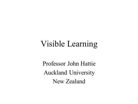Visible Learning Professor John Hattie Auckland University New Zealand.