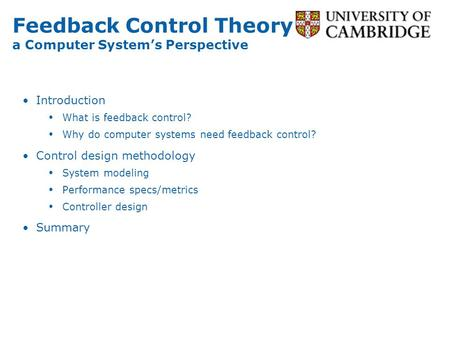 Feedback Control Theory a Computer Systems Perspective Introduction What is feedback control? Why do computer systems need feedback control? Control design.