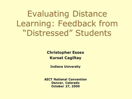 Evaluating Distance Learning: Feedback from Distressed Students Christopher Essex Kursat Cagiltay Indiana University AECT National Convention Denver, Colorado.