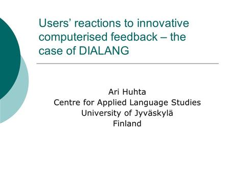 Users reactions to innovative computerised feedback – the case of DIALANG Ari Huhta Centre for Applied Language Studies University of Jyväskylä Finland.