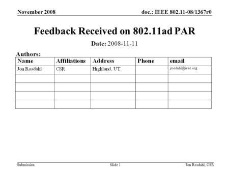 Doc.: IEEE 802.11-08/1367r0 Submission November 2008 Jon Rosdahl, CSRSlide 1 Feedback Received on 802.11ad PAR Date: 2008-11-11 Authors: