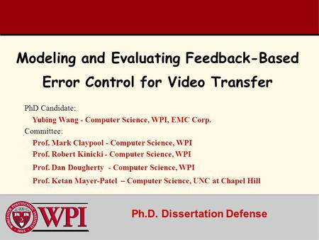 Ph.D. Dissertation Defense Modeling and Evaluating Feedback-Based Error Control for Video Transfer PhD Candidate: Yubing Wang - Computer Science, WPI,