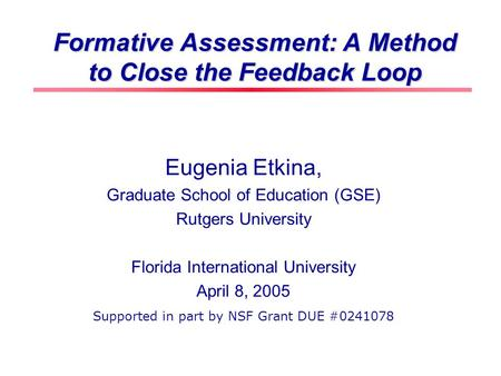 Formative Assessment: A Method to Close the Feedback Loop Eugenia Etkina, Graduate School of Education (GSE) Rutgers University Florida International.