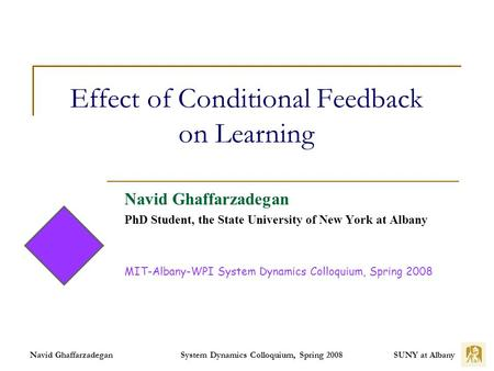 SUNY at Albany System Dynamics Colloquium, Spring 2008 Navid Ghaffarzadegan Effect of Conditional Feedback on Learning Navid Ghaffarzadegan PhD Student,