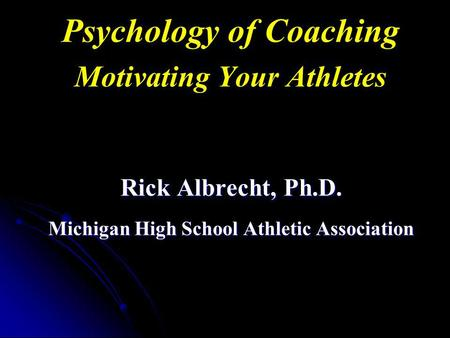 Psychology of Coaching Motivating Your Athletes Rick Albrecht, Ph.D. Michigan High School Athletic Association.