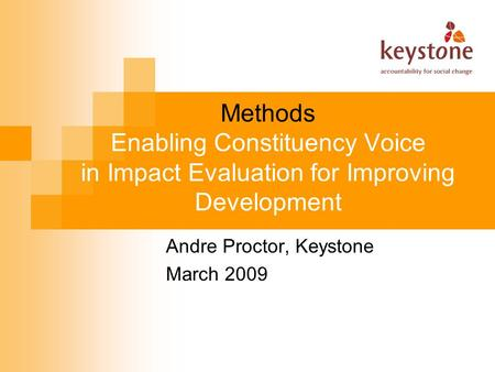 Methods Enabling Constituency Voice in Impact Evaluation for Improving Development Andre Proctor, Keystone March 2009.