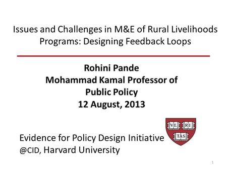 Issues and Challenges in M&E of Rural Livelihoods Programs: Designing Feedback Loops Rohini Pande Mohammad Kamal Professor of Public Policy 12 August,