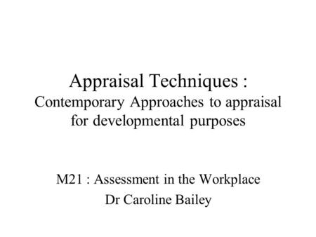 Appraisal Techniques : Contemporary Approaches to appraisal for developmental purposes M21 : Assessment in the Workplace Dr Caroline Bailey.