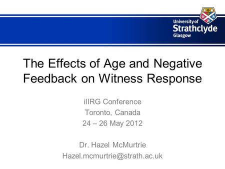The Effects of Age and Negative Feedback on Witness Response iIIRG Conference Toronto, Canada 24 – 26 May 2012 Dr. Hazel McMurtrie