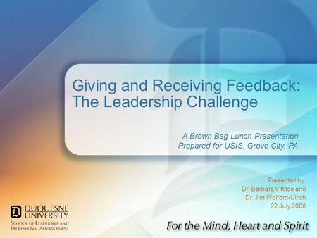 Giving and Receiving Feedback: The Leadership Challenge Presented by: Dr. Barbara Vittitoe and Dr. Jim Wolford-Ulrich 22 July 2008 A Brown Bag Lunch Presentation.