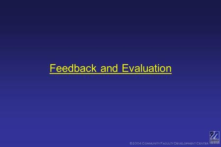 ©2004 Community Faculty Development Center Feedback and Evaluation.