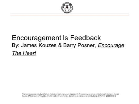 Encouragement Is Feedback By: James Kouzes & Barry Posner, Encourage The Heart This material was designed by Quality Partners, the Medicare Quality Improvement.