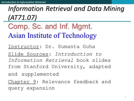 Introduction to Information Retrieval Information Retrieval and Data Mining (AT71.07) Comp. Sc. and Inf. Mgmt. Asian Institute of Technology Instructor: