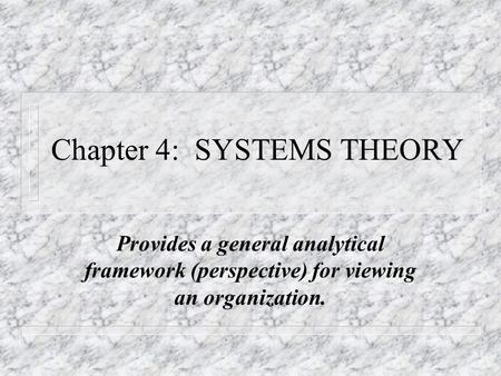 Chapter 4: SYSTEMS THEORY Provides a general analytical framework (perspective) for viewing an organization.