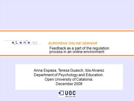 EUROPEAN ONLINE SEMINAR Feedback as a part of the regulation process in an online environment Anna Espasa, Teresa Guasch, Ibis Alvarez Department of Psychology.