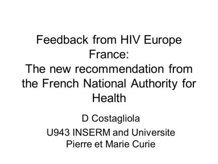 Feedback from HIV Europe France: The new recommendation from the French National Authority for Health D Costagliola U943 INSERM and Universite Pierre et.