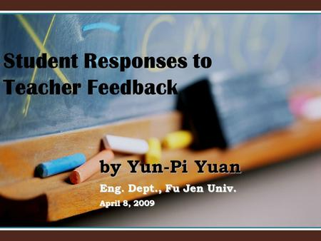By Yun-Pi Yuan Eng. Dept., Fu Jen Univ. April 8, 2009 Student Responses to Teacher Feedback.