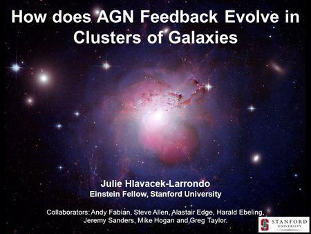 How does AGN Feedback Evolve in Clusters of Galaxies Julie Hlavacek-Larrondo Einstein Fellow, Stanford University Collaborators: Andy Fabian, Steve Allen,