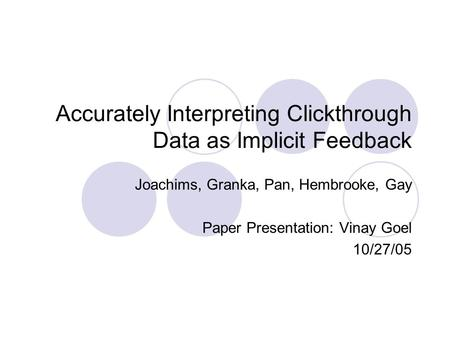 Accurately Interpreting Clickthrough Data as Implicit Feedback Joachims, Granka, Pan, Hembrooke, Gay Paper Presentation: Vinay Goel 10/27/05.