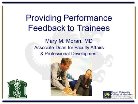 Providing Performance Feedback to Trainees Mary M. Moran, MD Associate Dean for Faculty Affairs & Professional Development.