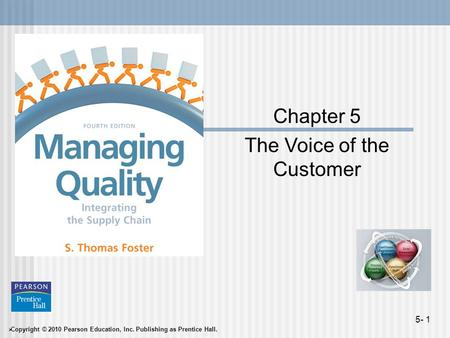 Copyright © 2010 Pearson Education, Inc. Publishing as Prentice Hall. 5- 1 Chapter 5 The Voice of the Customer.